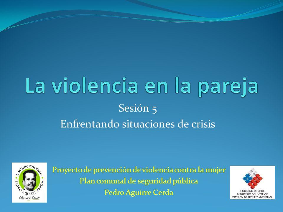 Proyecto de prevención de violencia contra la mujer Plan comunal de seguridad pública Pedro Aguirre Cerda Sesión 5 Enfrentando situaciones de crisis