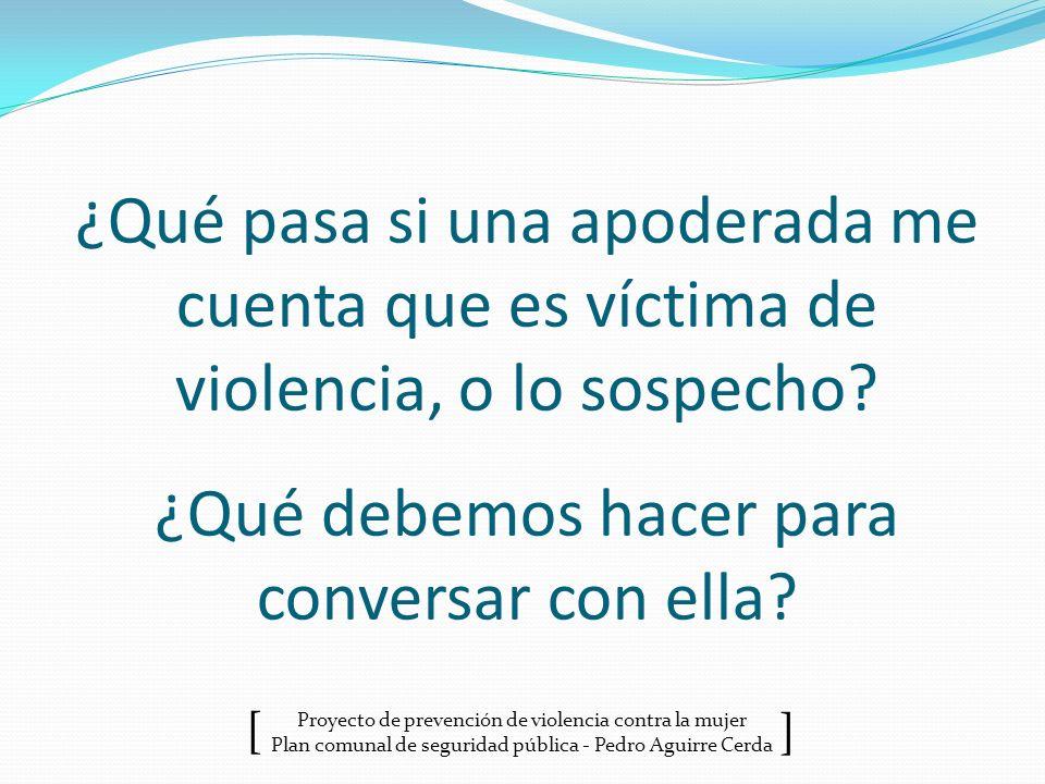 Proyecto de prevención de violencia contra la mujer Plan comunal de seguridad pública - Pedro Aguirre Cerda ] [ ¿Qué pasa si una apoderada me cuenta q