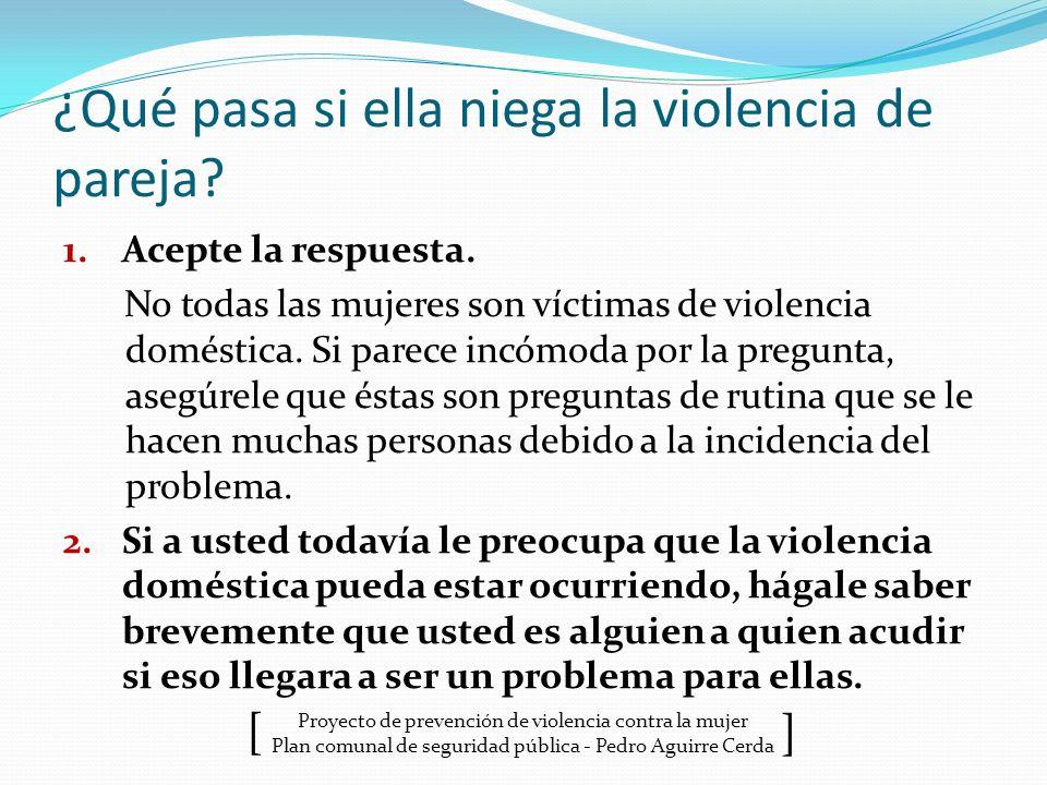 Proyecto de prevención de violencia contra la mujer Plan comunal de seguridad pública - Pedro Aguirre Cerda ] [ ¿Qué pasa si ella niega la violencia d