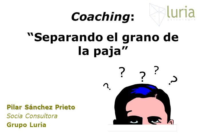 Pilar Sánchez Prieto Socia Consultora Grupo Luria Coaching: Separando el grano de la paja ? ? ? ? ?