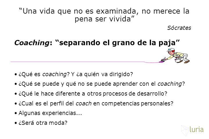 Una vida que no es examinada, no merece la pena ser vivida Sócrates Coaching: separando el grano de la paja ¿Qué es coaching? Y ¿a quién va dirigido?