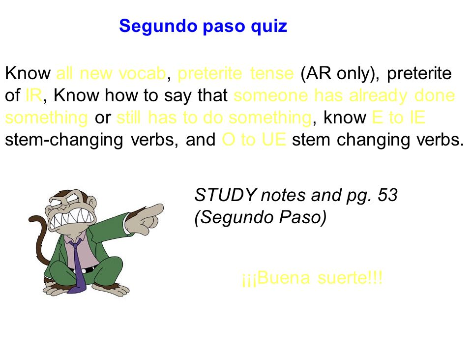 Segundo paso quiz Know all new vocab, preterite tense (AR only), preterite of IR, Know how to say that someone has already done something or still has to do something, know E to IE stem-changing verbs, and O to UE stem changing verbs.