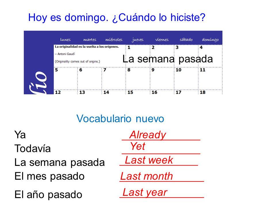 Hoy es domingo. ¿Cuándo lo hiciste? Vocabulario nuevo La semana pasada _____________ El mes pasado______________ El año pasado ______________ Ya______