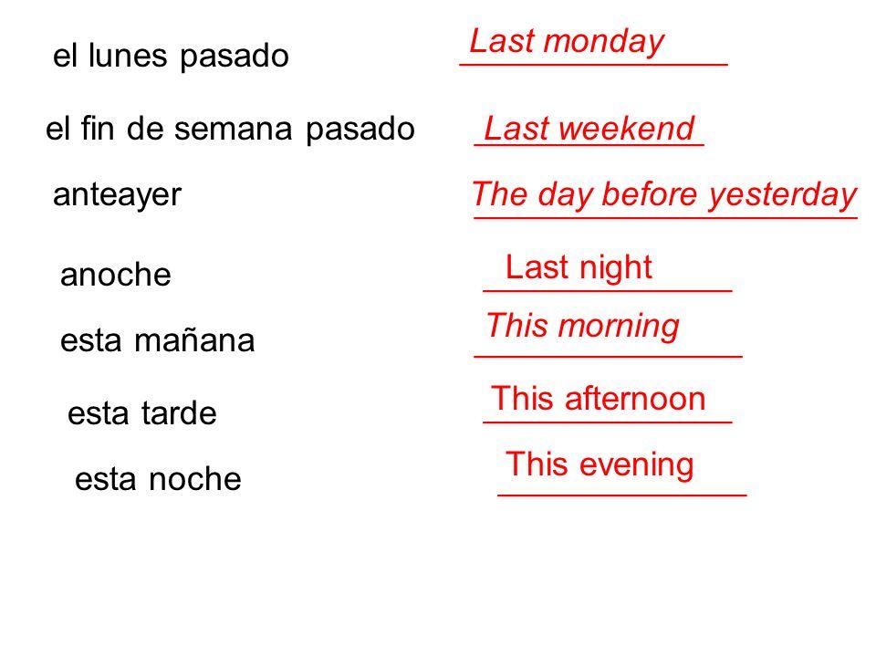 el lunes pasado ______________ el fin de semana pasado____________ ____________________ anteayer anoche_____________ esta mañana______________ esta ta