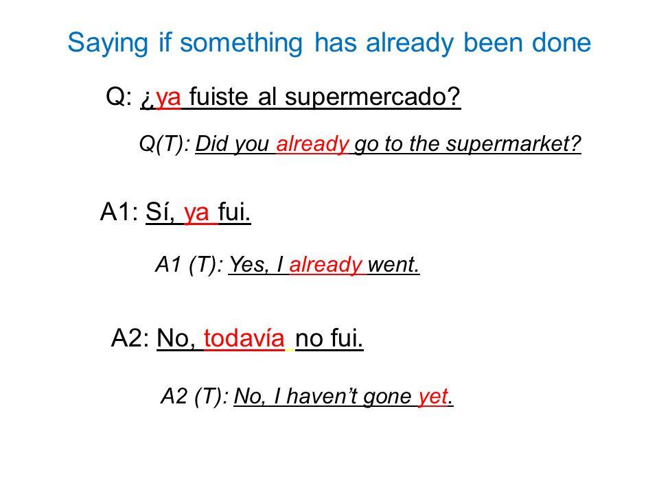 Q: ¿ya fuiste al supermercado? A1: Sí, ya fui. A2: No, todavía no fui. Q(T): Did you already go to the supermarket? A1 (T): Yes, I already went. A2 (T