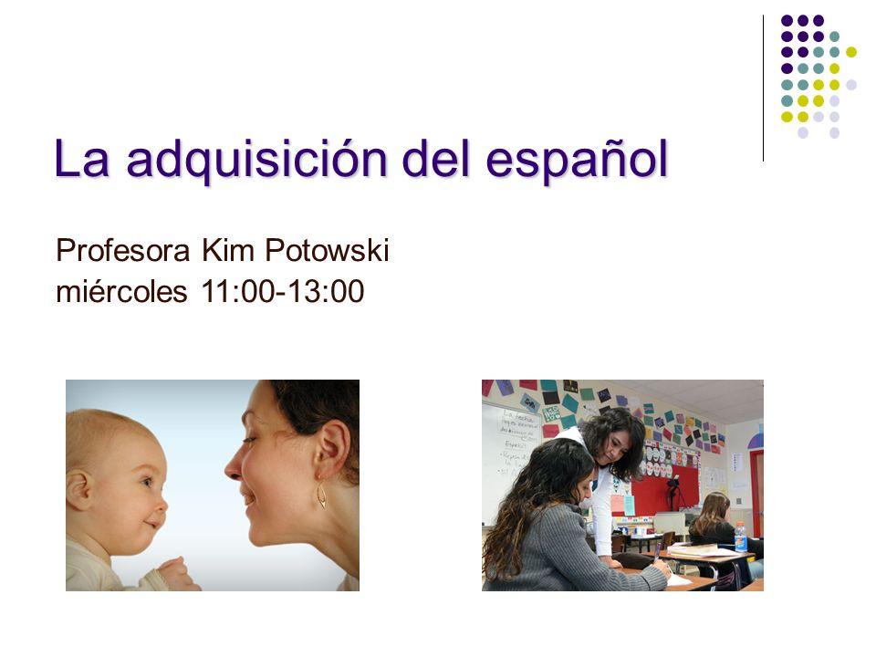 La adquisición del español Profesora Kim Potowski miércoles 11:00-13:00