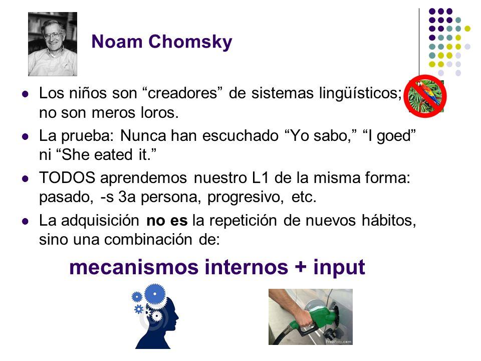Noam Chomsky Los niños son creadores de sistemas lingüísticos; no son meros loros. La prueba: Nunca han escuchado Yo sabo, I goed ni She eated it. TOD