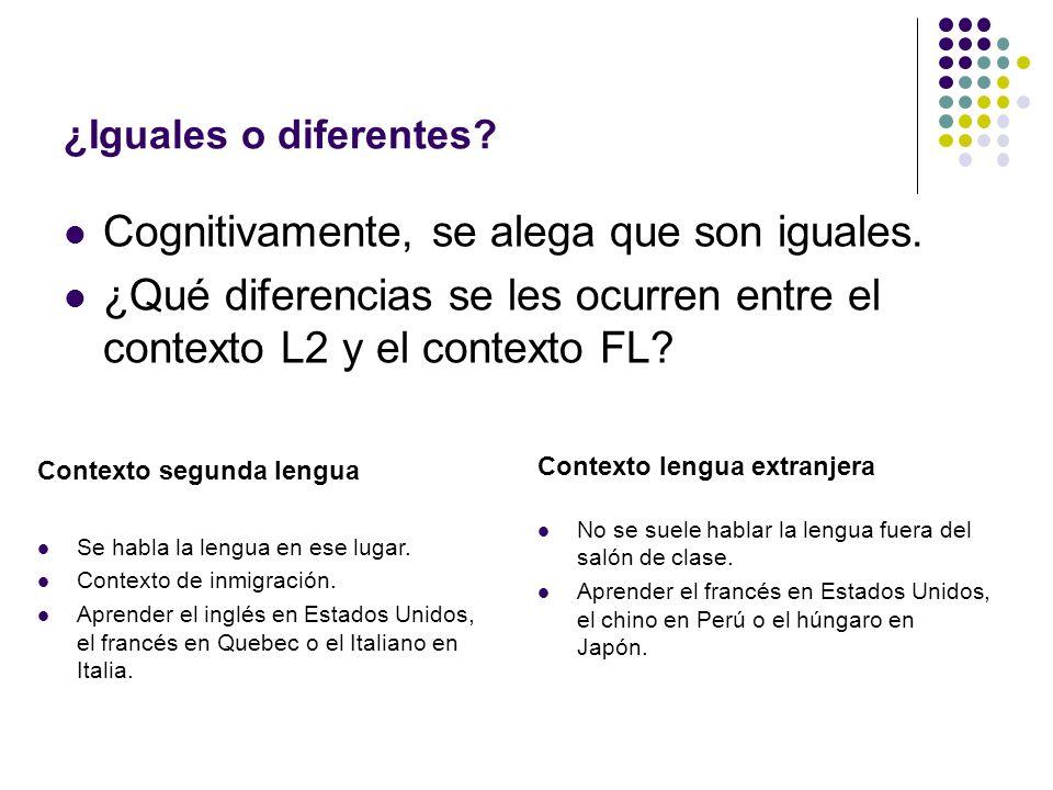 ¿Iguales o diferentes? Cognitivamente, se alega que son iguales. ¿Qué diferencias se les ocurren entre el contexto L2 y el contexto FL? Contexto segun