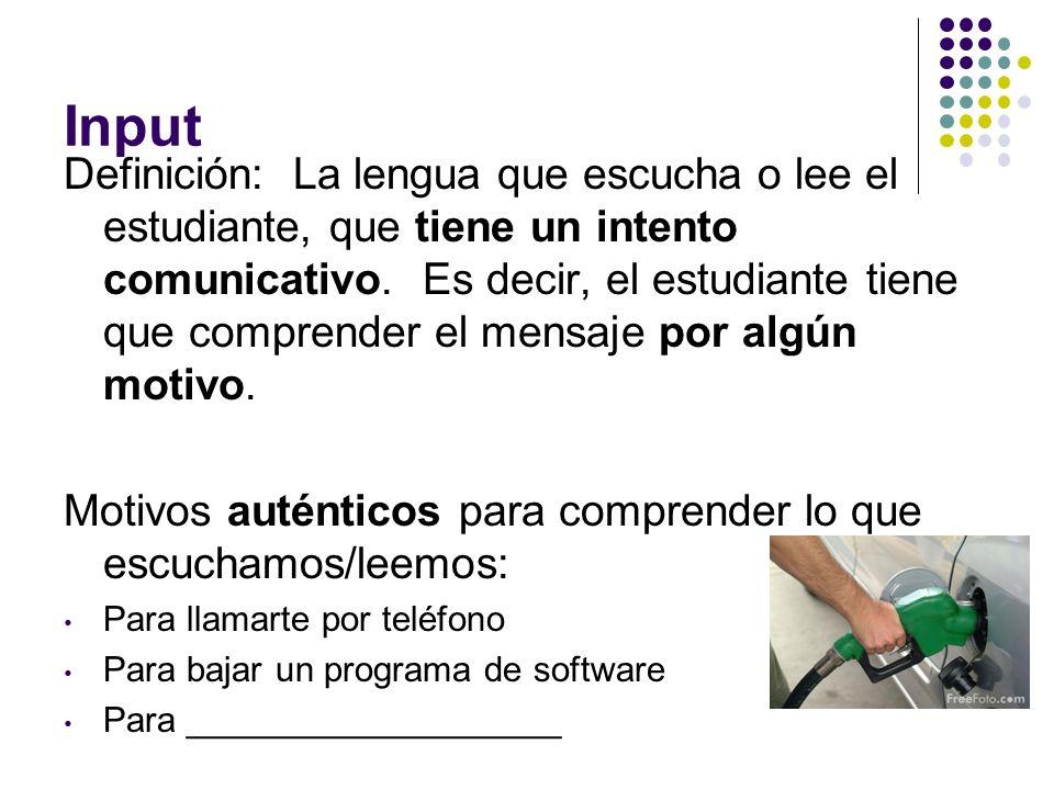 Input Definición: La lengua que escucha o lee el estudiante, que tiene un intento comunicativo. Es decir, el estudiante tiene que comprender el mensaj