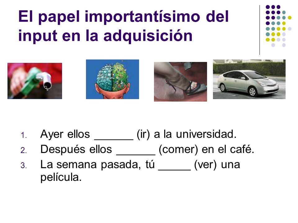 El papel importantísimo del input en la adquisición 1. Ayer ellos ______ (ir) a la universidad. 2. Después ellos ______ (comer) en el café. 3. La sema