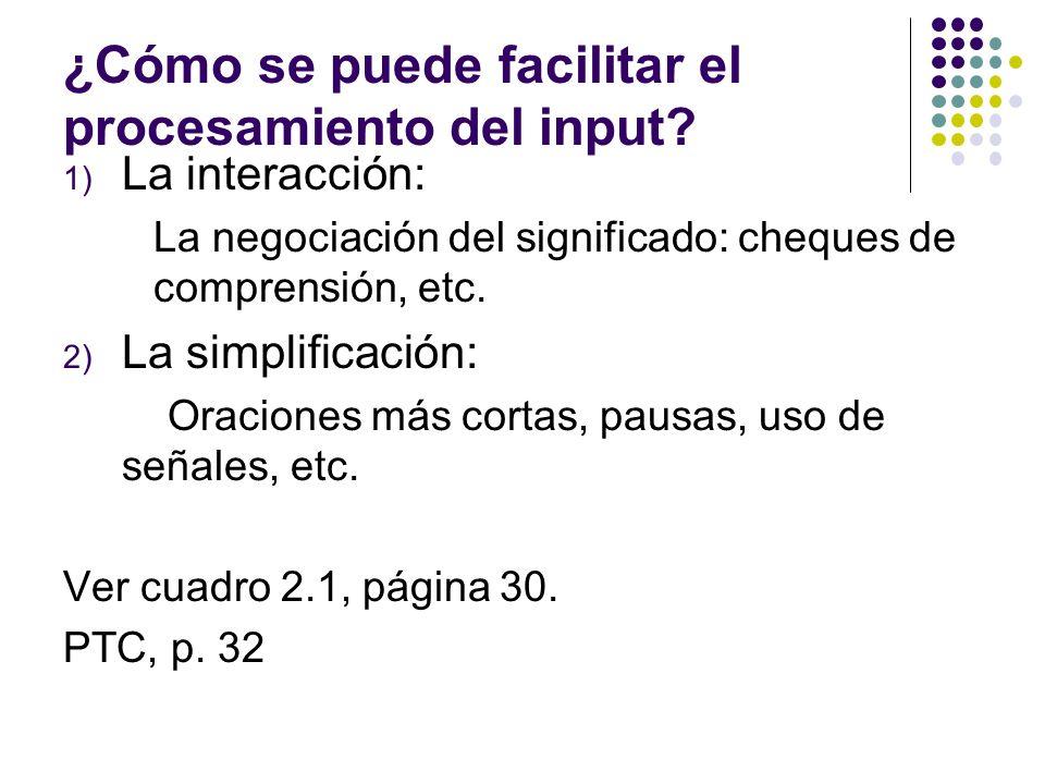 ¿Cómo se puede facilitar el procesamiento del input? 1) La interacción: La negociación del significado: cheques de comprensión, etc. 2) La simplificac