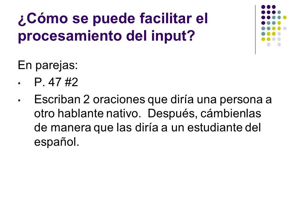¿Cómo se puede facilitar el procesamiento del input? En parejas: P. 47 #2 Escriban 2 oraciones que diría una persona a otro hablante nativo. Después,