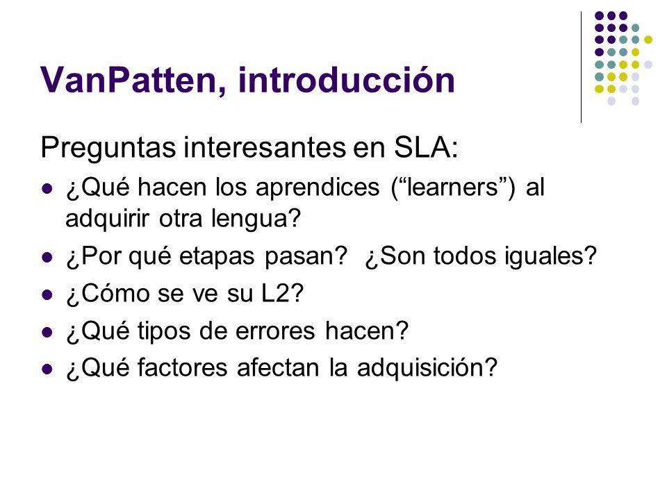 VanPatten, introducción Preguntas interesantes en SLA: ¿Qué hacen los aprendices (learners) al adquirir otra lengua? ¿Por qué etapas pasan? ¿Son todos