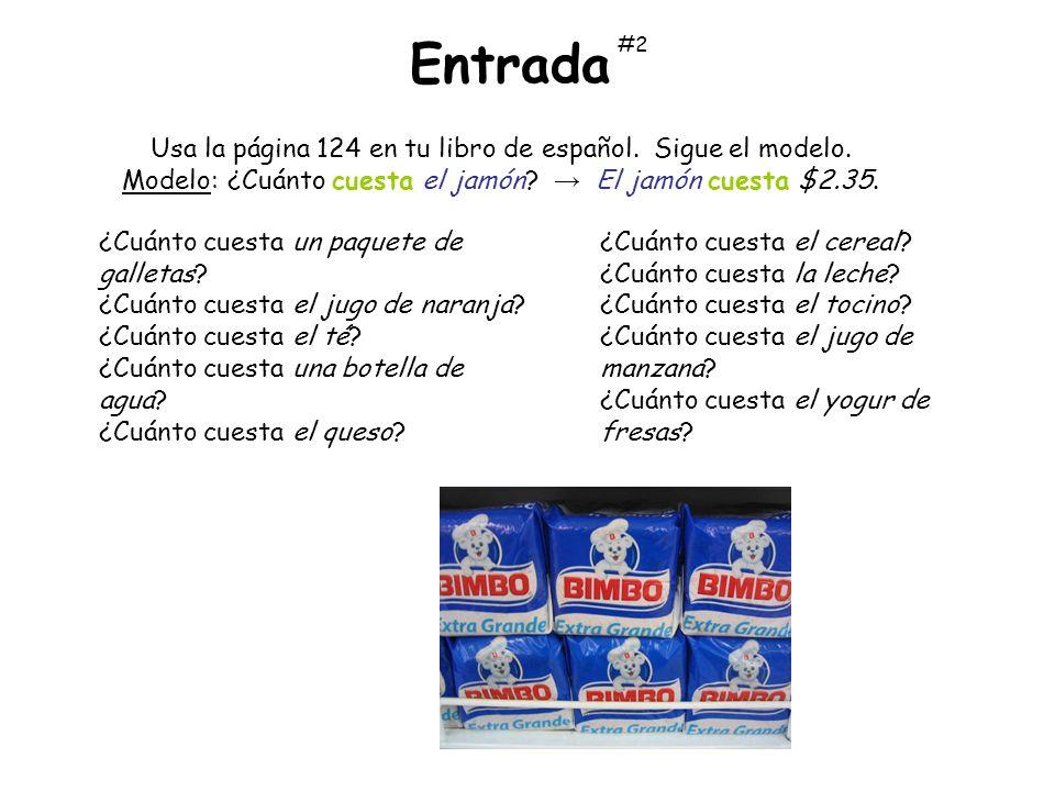 Usa la página 124 en tu libro de español. Sigue el modelo. Modelo:¿Cuánto cuesta el jamón? El jamón cuesta $2.35. Entrada ¿Cuánto cuesta el cereal? ¿C