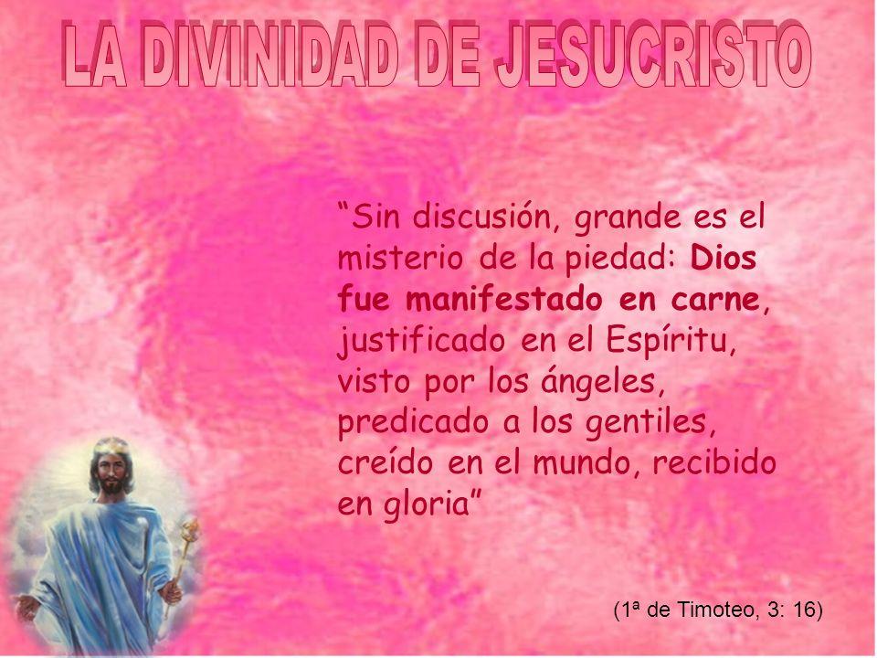 Sin discusión, grande es el misterio de la piedad: Dios fue manifestado en carne, justificado en el Espíritu, visto por los ángeles, predicado a los gentiles, creído en el mundo, recibido en gloria (1ª de Timoteo, 3: 16)