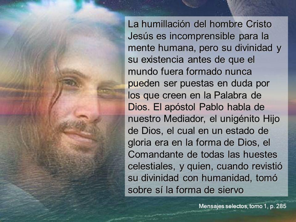 La humillación del hombre Cristo Jesús es incomprensible para la mente humana, pero su divinidad y su existencia antes de que el mundo fuera formado nunca pueden ser puestas en duda por los que creen en la Palabra de Dios.