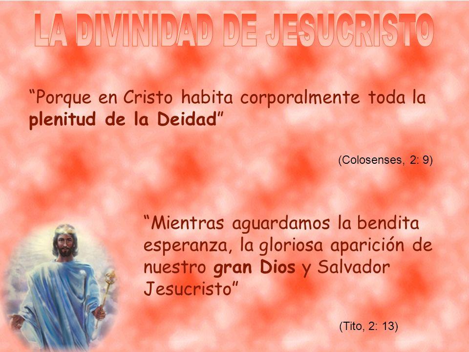 Porque en Cristo habita corporalmente toda la plenitud de la Deidad Mientras aguardamos la bendita esperanza, la gloriosa aparición de nuestro gran Dios y Salvador Jesucristo (Tito, 2: 13) (Colosenses, 2: 9)
