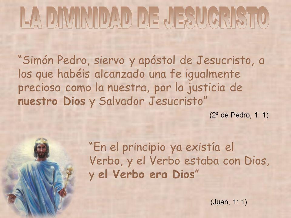 Simón Pedro, siervo y apóstol de Jesucristo, a los que habéis alcanzado una fe igualmente preciosa como la nuestra, por la justicia de nuestro Dios y Salvador Jesucristo En el principio ya existía el Verbo, y el Verbo estaba con Dios, y el Verbo era Dios (Juan, 1: 1) (2ª de Pedro, 1: 1)