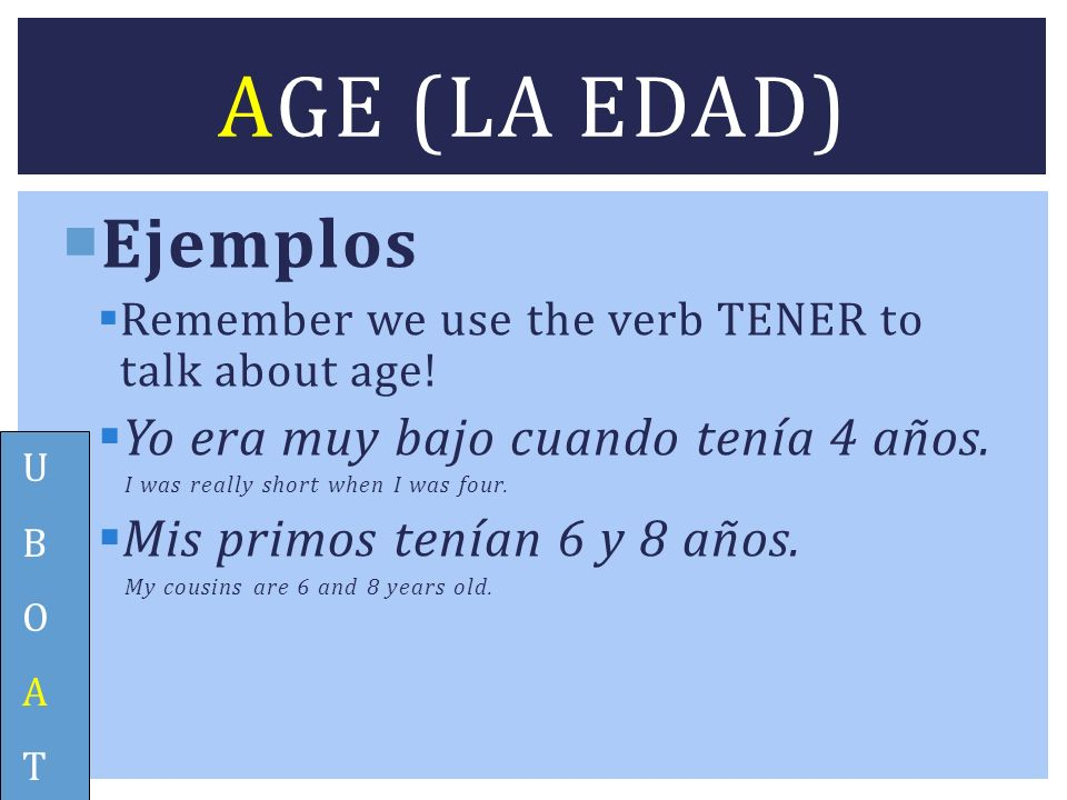 Ejemplos Remember we use the verb TENER to talk about age! Yo era muy bajo cuando tenía 4 años. I was really short when I was four. Mis primos tenían