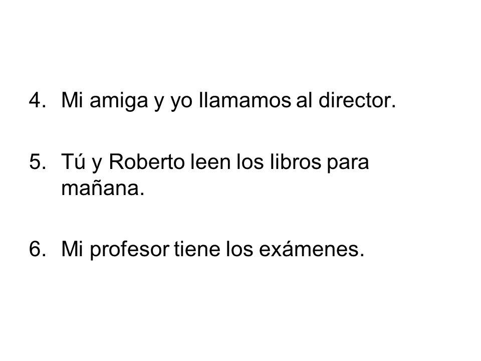 4.Mi amiga y yo llamamos al director. 5.Tú y Roberto leen los libros para mañana. 6.Mi profesor tiene los exámenes.