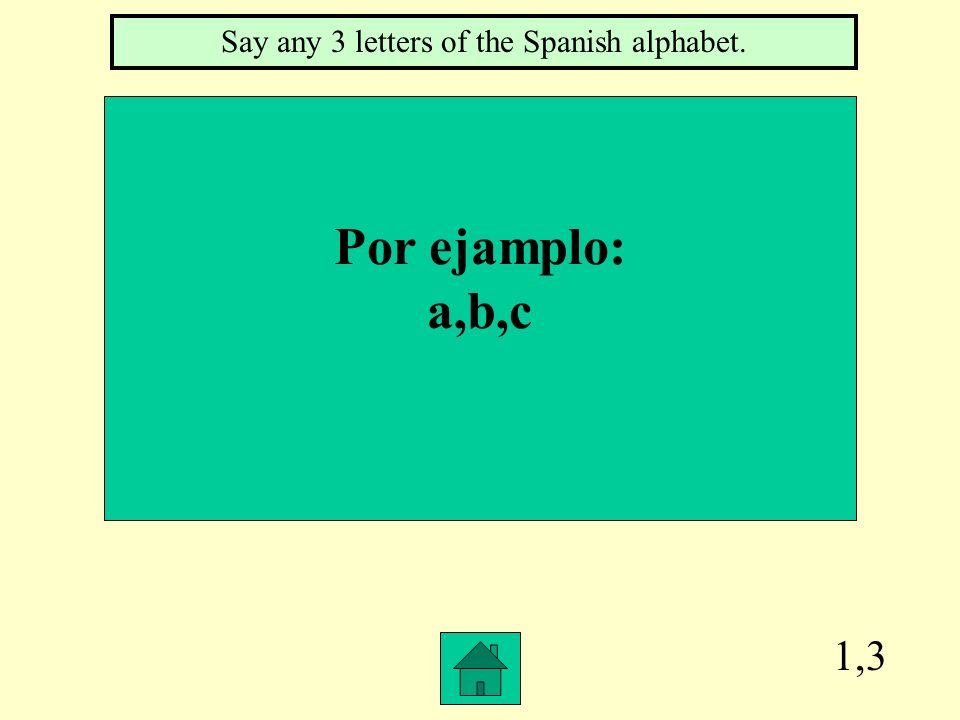 1,3 Por ejamplo: a,b,c Say any 3 letters of the Spanish alphabet.