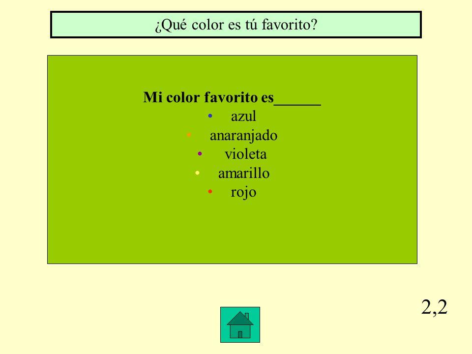2,2 Mi color favorito es______ azul anaranjado violeta amarillo rojo ¿Qué color es tú favorito?