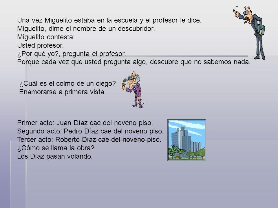Una vez Miguelito estaba en la escuela y el profesor le dice: Miguelito, dime el nombre de un descubridor. Miguelito contesta: Usted profesor. ¿Por qu