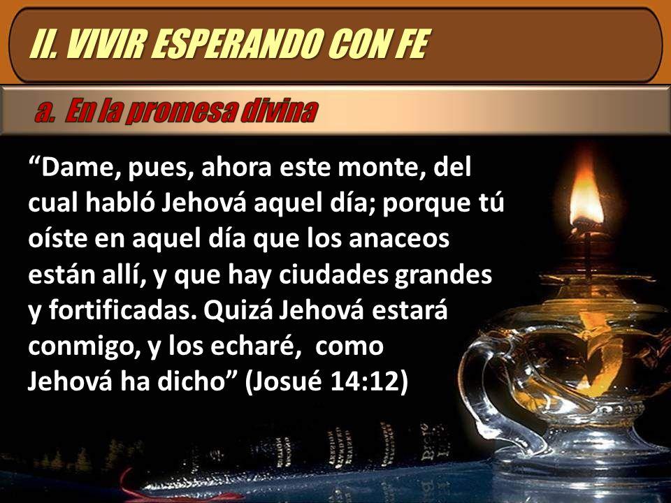 II. VIVIR ESPERANDO CON FE Dame, pues, ahora este monte, del cual habló Jehová aquel día; porque tú oíste en aquel día que los anaceos están allí, y q