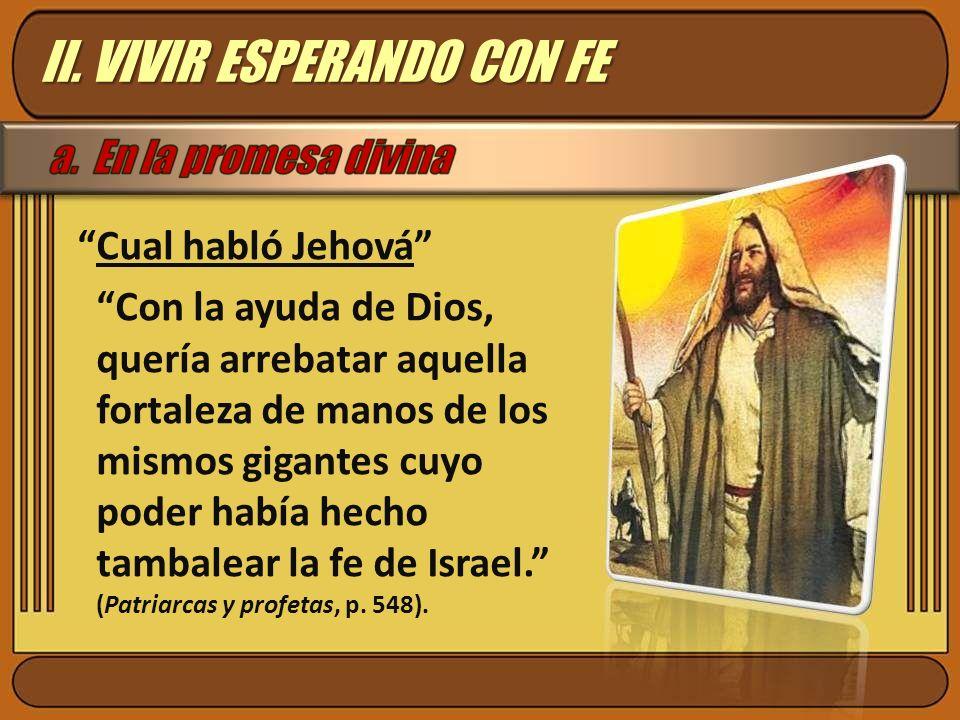 Cual habló Jehová Con la ayuda de Dios, quería arrebatar aquella fortaleza de manos de los mismos gigantes cuyo poder había hecho tambalear la fe de I