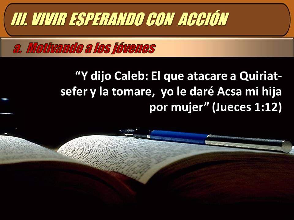 III. VIVIR ESPERANDO CON ACCIÓN Y dijo Caleb: El que atacare a Quiriat- sefer y la tomare, yo le daré Acsa mi hija por mujer (Jueces 1:12)
