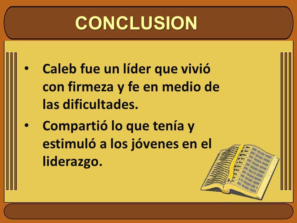 CONCLUSION Caleb fue un líder que vivió con firmeza y fe en medio de las dificultades. Compartió lo que tenía y estimuló a los jóvenes en el liderazgo