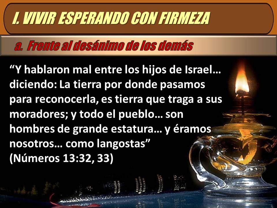 I. VIVIR ESPERANDO CON FIRMEZA Y hablaron mal entre los hijos de Israel… diciendo: La tierra por donde pasamos para reconocerla, es tierra que traga a