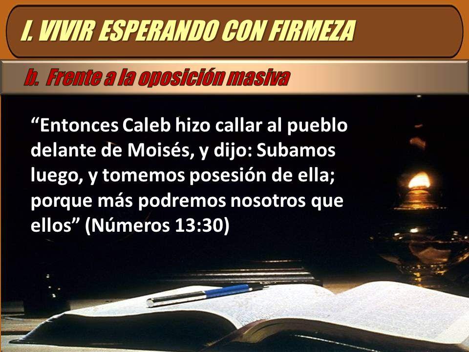 Entonces Caleb hizo callar al pueblo delante de Moisés, y dijo: Subamos luego, y tomemos posesión de ella; porque más podremos nosotros que ellos (Núm