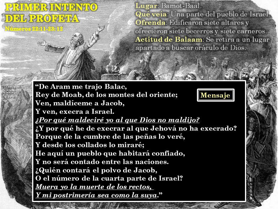 De Aram me trajo Balac, Rey de Moab, de los montes del oriente; Ven, maldíceme a Jacob, Y ven, execra a Israel. ¿Por qué maldeciré yo al que Dios no m