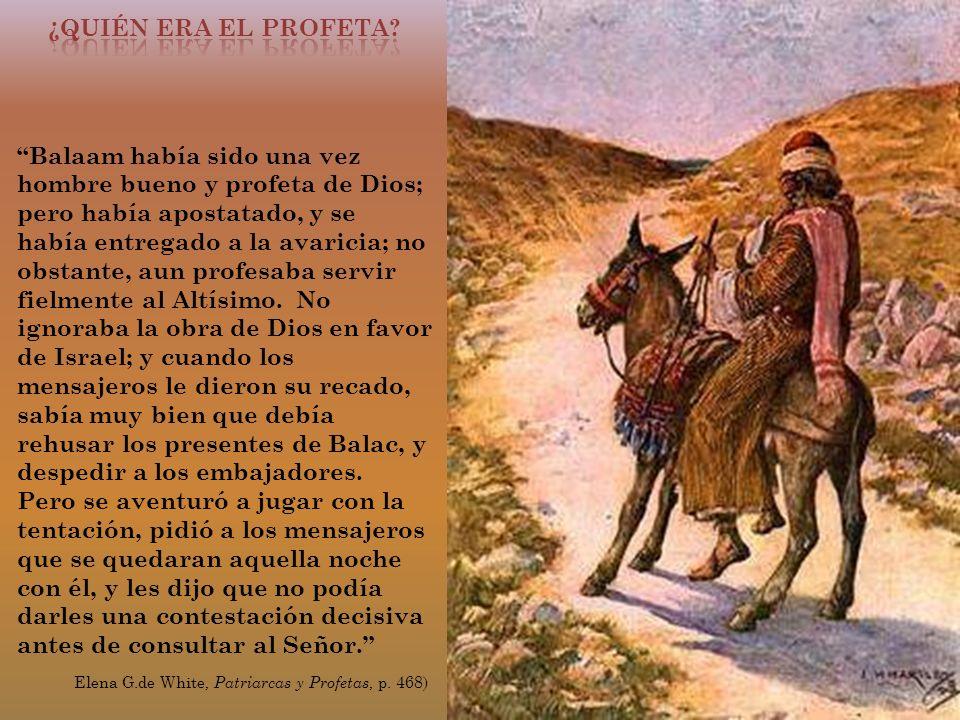 Balaam había sido una vez hombre bueno y profeta de Dios; pero había apostatado, y se había entregado a la avaricia; no obstante, aun profesaba servir