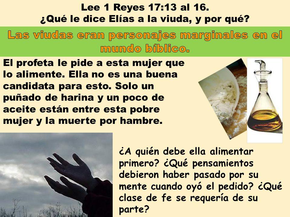 Lee 1 Reyes 17:13 al 16. ¿Qué le dice Elías a la viuda, y por qué? El profeta le pide a esta mujer que lo alimente. Ella no es una buena candidata par