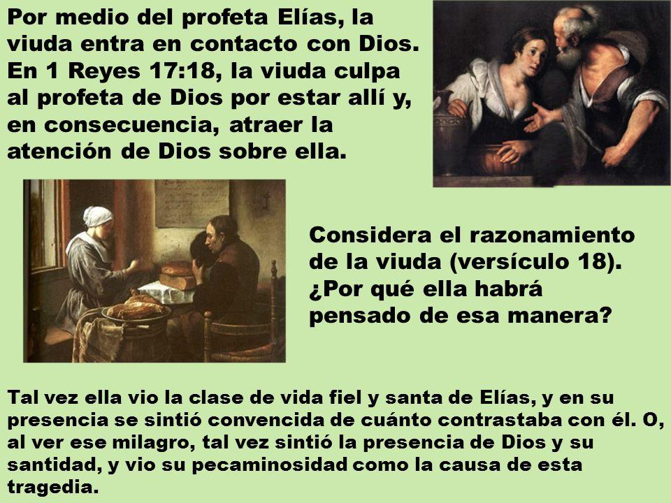 Por medio del profeta Elías, la viuda entra en contacto con Dios. En 1 Reyes 17:18, la viuda culpa al profeta de Dios por estar allí y, en consecuenci