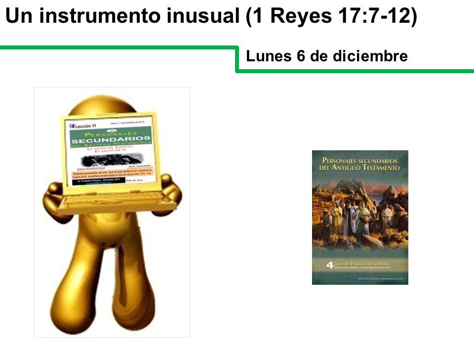 Un instrumento inusual (1 Reyes 17:7-12) Lunes 6 de diciembre