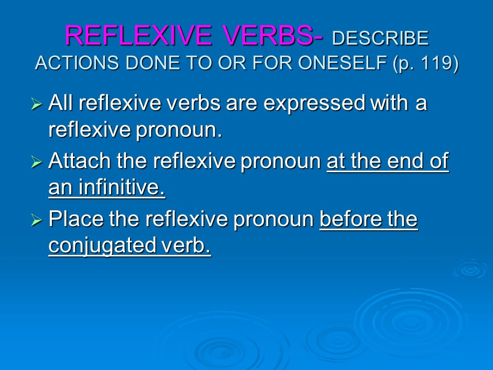 REFLEXIVE VERBS- DESCRIBE ACTIONS DONE TO OR FOR ONESELF (p. 119) All reflexive verbs are expressed with a reflexive pronoun. All reflexive verbs are
