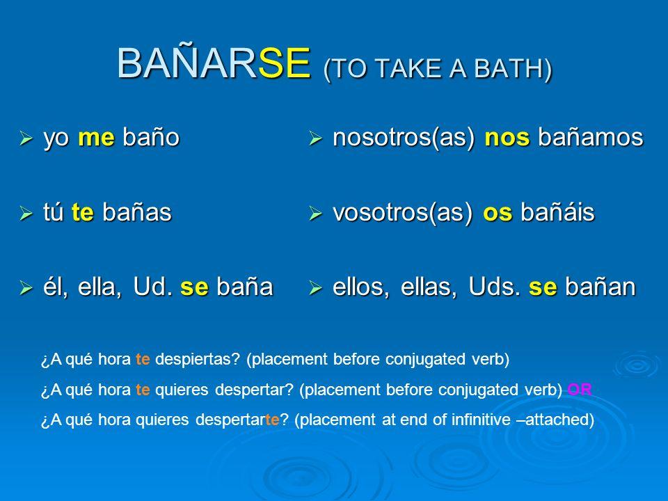 BAÑARSE (TO TAKE A BATH) yo me baño yo me baño tú te bañas tú te bañas él, ella, Ud.