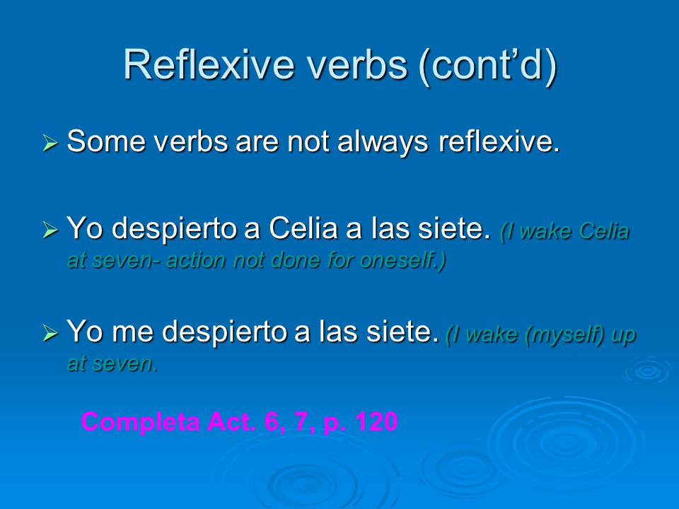 Reflexive verbs (contd) Some verbs are not always reflexive. Some verbs are not always reflexive. Yo despierto a Celia a las siete. (I wake Celia at s