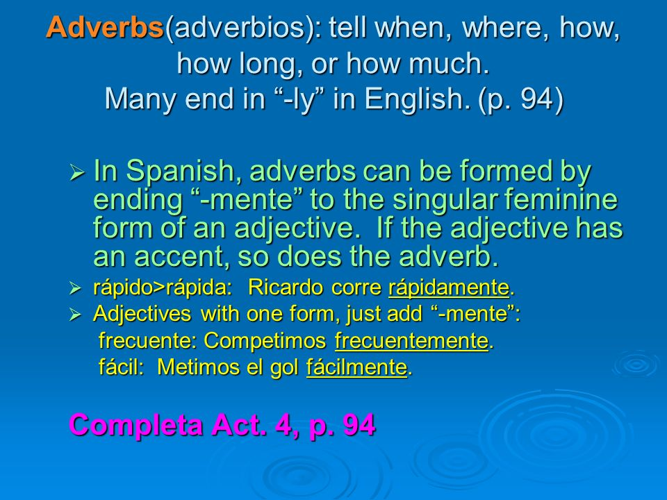 Adverbs(adverbios): tell when, where, how, how long, or how much. Many end in -ly in English. (p. 94) In Spanish, adverbs can be formed by ending -men