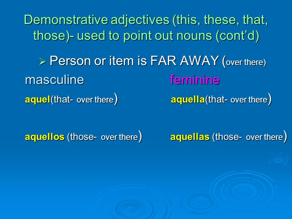 Demonstrative adjectives (this, these, that, those)- used to point out nouns (contd) Person or item is FAR AWAY ( over there) Person or item is FAR AWAY ( over there) masculine feminine masculine feminine aquel(that- over there ) aquella(that- over there ) aquel(that- over there ) aquella(that- over there ) aquellos (those- over there ) aquellas (those- over there ) aquellos (those- over there ) aquellas (those- over there )