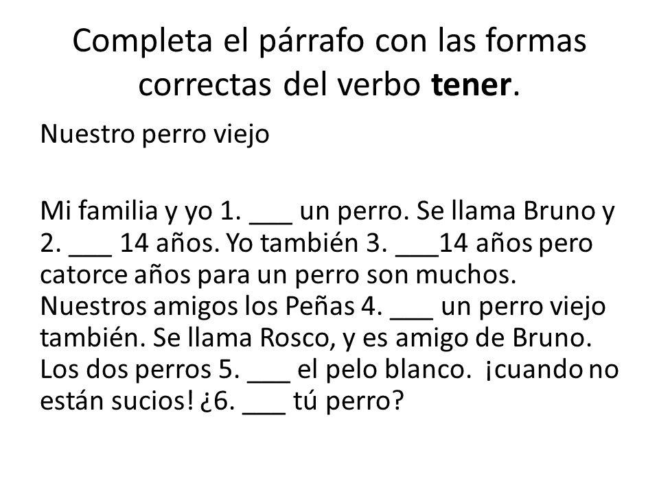 Completa el párrafo con las formas correctas del verbo tener. Nuestro perro viejo Mi familia y yo 1. ___ un perro. Se llama Bruno y 2. ___ 14 años. Yo