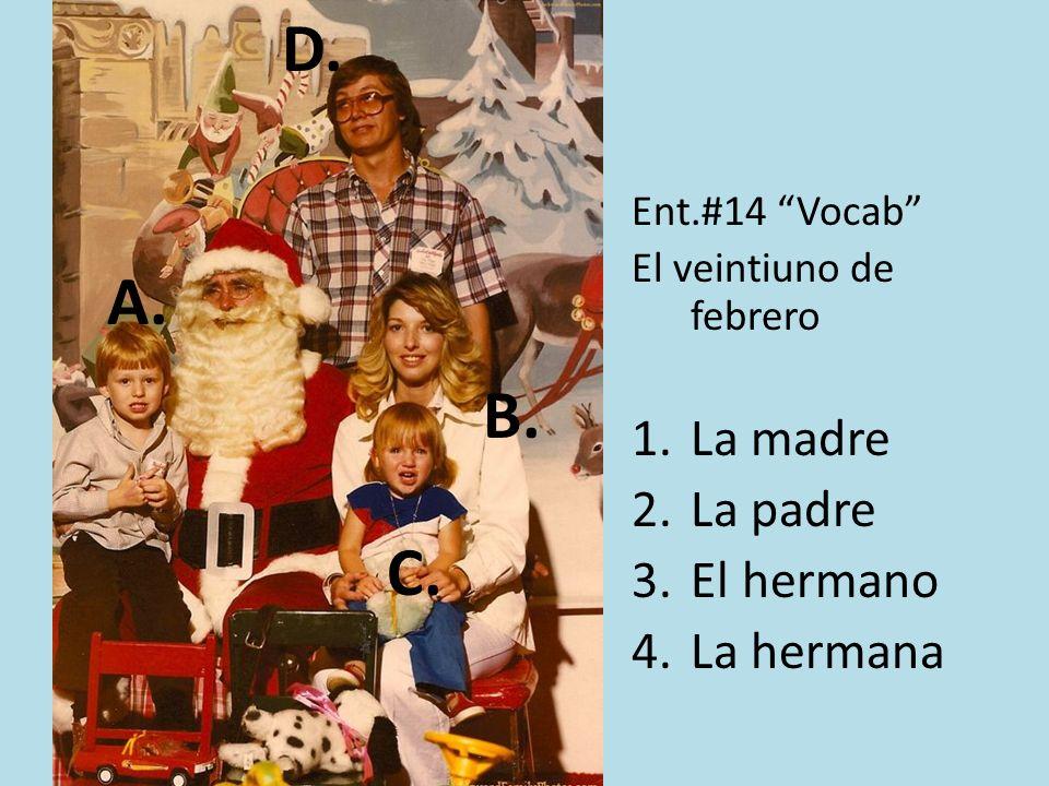 Ent.#14 Vocab El veintiuno de febrero 1.La madre 2.La padre 3.El hermano 4.La hermana A. B. C. D.