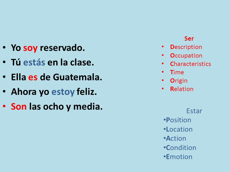 Yo soy reservado. Tú estás en la clase. Ella es de Guatemala. Ahora yo estoy feliz. Son las ocho y media. Ser Description Occupation Characteristics T