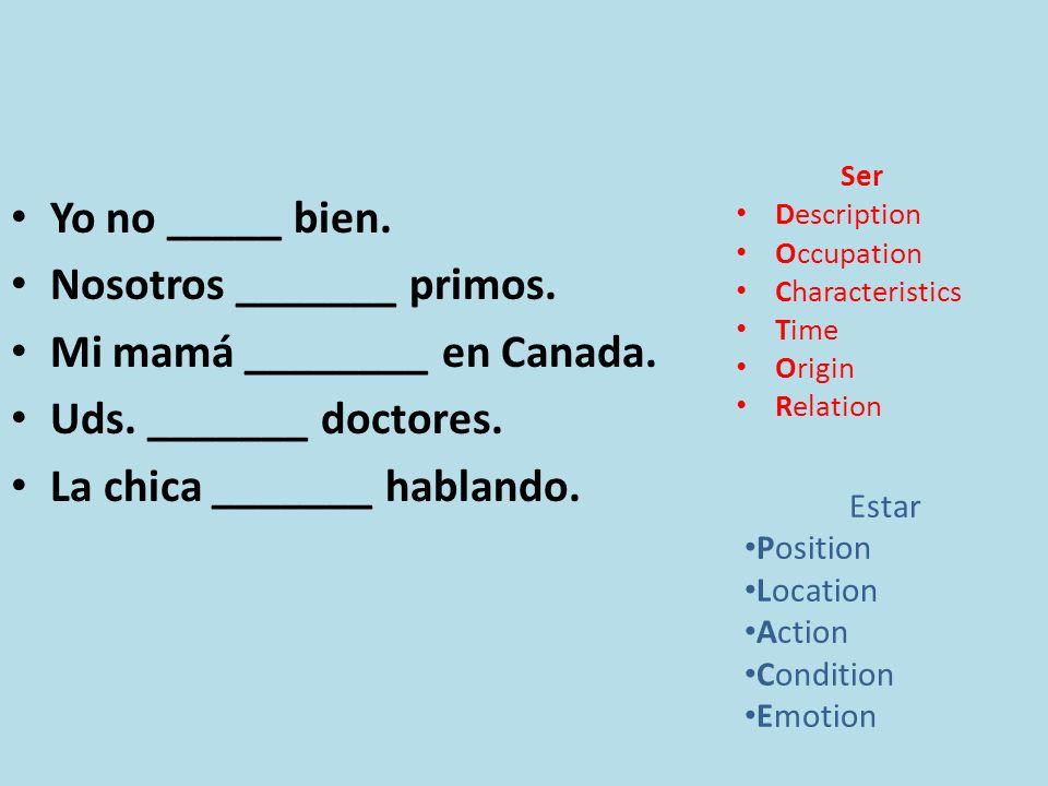 Yo no _____ bien. Nosotros _______ primos. Mi mamá ________ en Canada. Uds. _______ doctores. La chica _______ hablando. Ser Description Occupation Ch