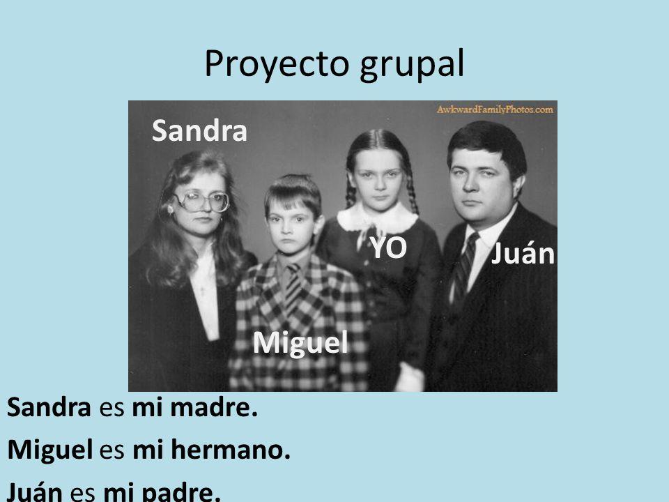 Proyecto grupal Juán Miguel Sandra YO Sandra es mi madre. Miguel es mi hermano. Juán es mi padre.