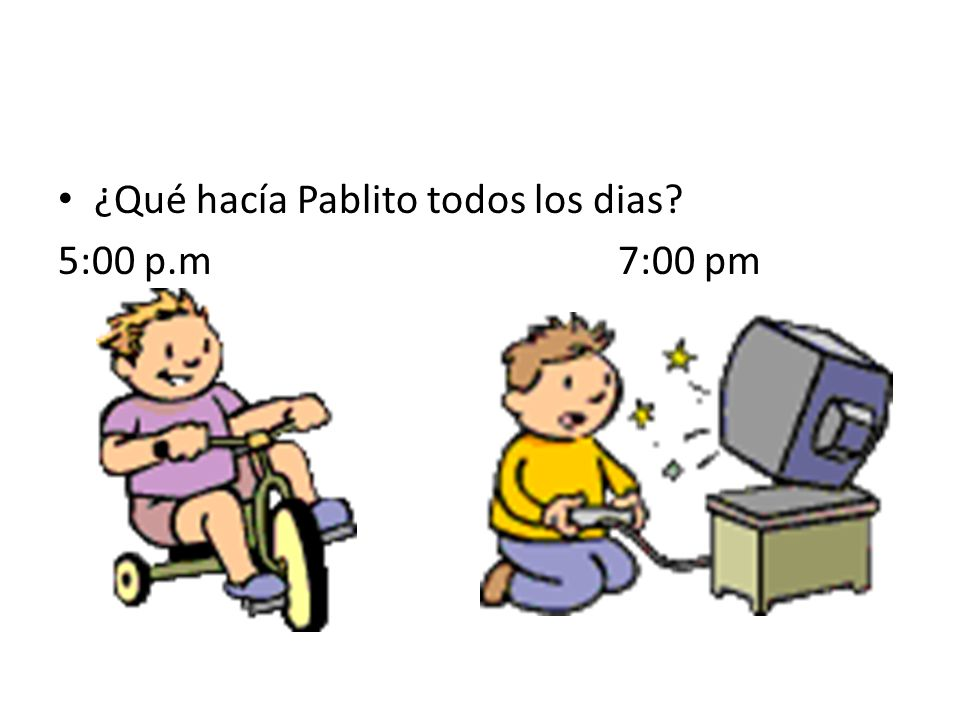 ¿Qué hacía Pablito todos los dias? 5:00 p.m 7:00 pm
