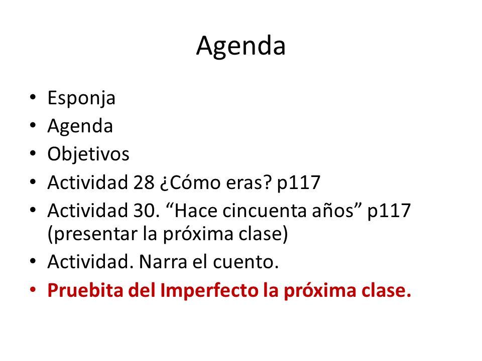 Esponja Agenda Objetivos Actividad 28 ¿Cómo eras? p117 Actividad 30. Hace cincuenta años p117 (presentar la próxima clase) Actividad. Narra el cuento.
